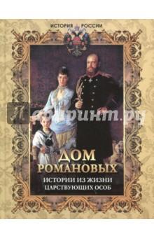 Дом Романовых. Истории из жизни царствующих особ дом романовых