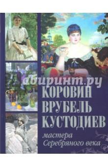 Коровин, Врубель, Кустодиев. Мастера Серебряного века книга мастеров