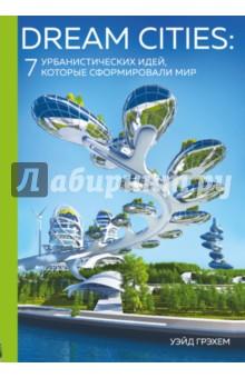 Dream Cities. 7 урбанистических идей, которые сформировали мир