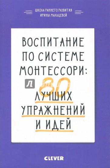 Воспитание по системе Монтессори. 80 лучших упражнений и идей, Мальцева Ирина Владимировна