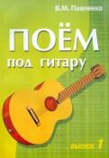 Поем под гитару. Выпуск 1. Учебно-методич. пособие по аккомпанементу и пению под 6-струнную гитару
