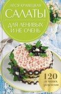 Салаты для ленивых и не очень. 120 лучших рецептов