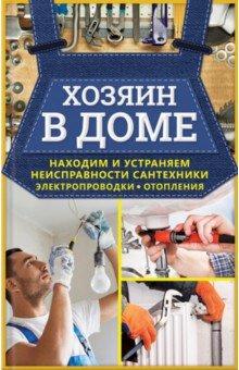 Хозяин в доме. Находим и устраняем неисправности сантехники, электропроводки, отопления вентиляция в доме