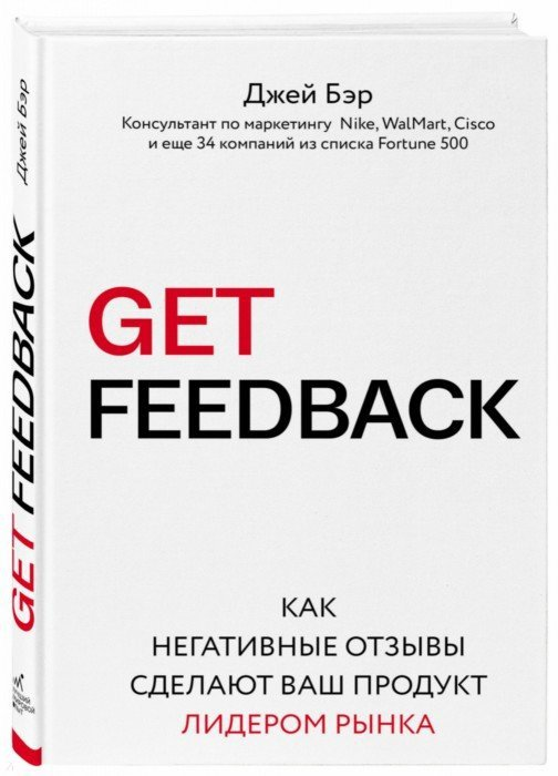 Иллюстрация 1 из 17 для Get Feedback. Как негативные отзывы сделают ваш продукт лидером рынка - Джей Бэр | Лабиринт - книги. Источник: Лабиринт