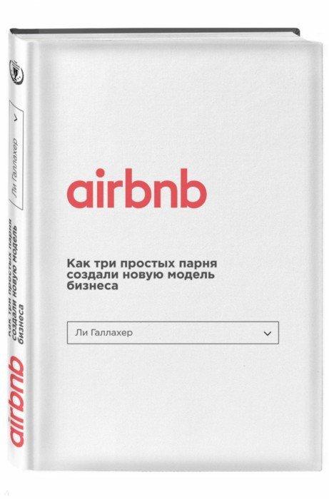 Иллюстрация 1 из 16 для Airbnb. Как три парня создали новую модель бизнеса - Ли Галлахер | Лабиринт - книги. Источник: Лабиринт