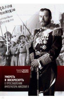 Умереть и воскреснуть. О прославлении императора Николая II. Три очерка о последнем русском царе