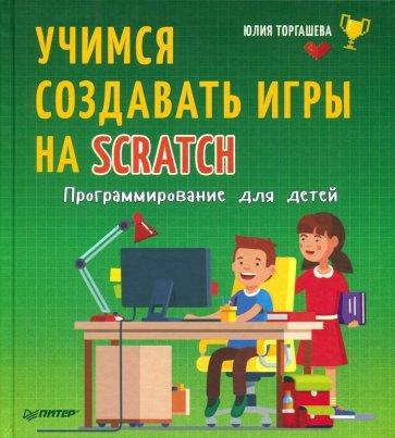 Программирование для детей. Учимся создавать игры на Scratch, Торгашева Юлия Владимировна