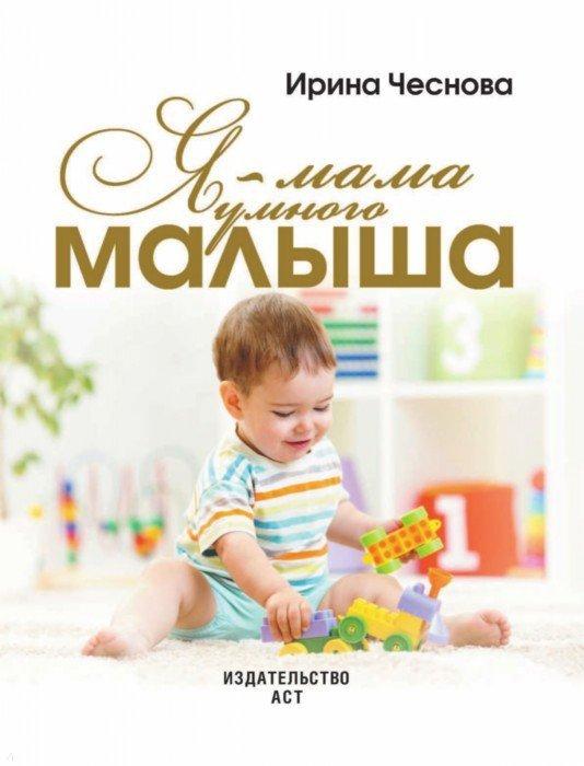 Иллюстрация 1 из 17 для Я - мама умного малыша. Программа гармоничного развития ребенка от рождения до 5 лет - Ирина Чеснова   Лабиринт - книги. Источник: Лабиринт