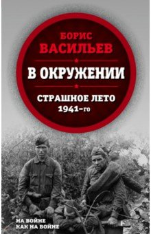 В окружении. Страшное лето 1941-го борис васильев ветеран