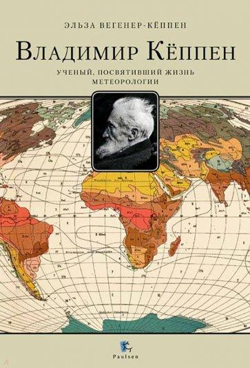 Владимир Кёппен. Учёный, посвятивший жизнь метеорологии, Вегенер-Кеппен Э.