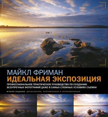 Идеальная экспозиция.Профессиональное практ. руководство по созданию безупречных цифровых фотографий, Фриман Майкл