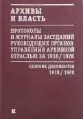 Архивы и власть. Протоколы и журналы. Том 1. 1918-20 гг.