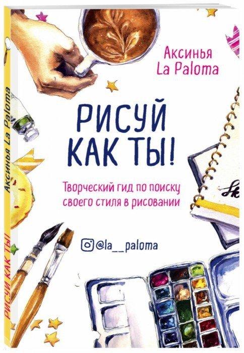Иллюстрация 1 из 30 для Рисуй как ты! Творческий гид по поиску своего стиля в рисовании - Paloma La | Лабиринт - книги. Источник: Лабиринт