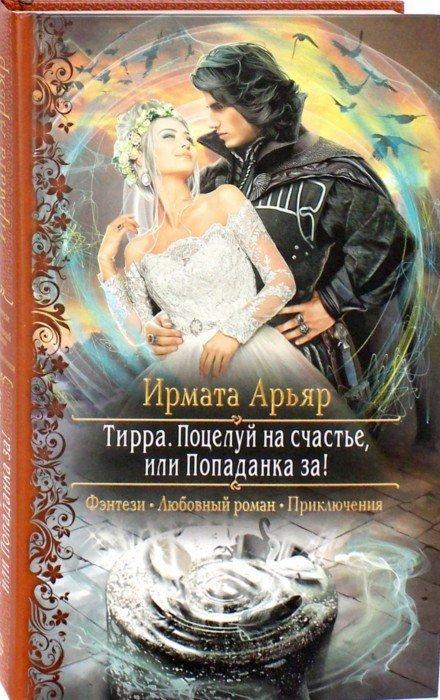 Иллюстрация 1 из 21 для Тирра. Поцелуй на счастье, или Попаданка за! - Ирмата Арьяр | Лабиринт - книги. Источник: Лабиринт