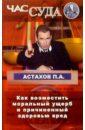 Астахов Павел Алексеевич Как возместить моральный ущерб и причиненный здоровью вред цены онлайн