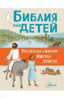 Купить Библия для детей. Рассказы о жизни Иисуса Христа, АСТ, Религиозная литература для детей