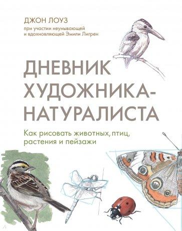 Дневник художника-натуралиста. Как рисовать животных, птиц, растения и пейзажи, Лоуз Джон
