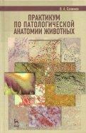 Практикум по патологической анатомии животных. Учебное пособие
