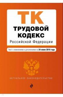 Трудовой кодекс Российской Федерации по состоянию на 24 июня 2018 г.