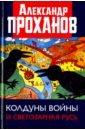 Колдуны войны и Светозарная Русь, Проханов Александр Андреевич