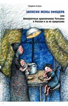 Записки жены офицера, или Невероятные приключения Татьяны в России и за ее пределами