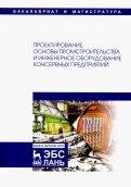 Проектирование, основы промстроительства и инженерное оборудование консервных предприятий. Учебник