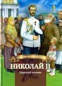 Николай II. Царский подвиг. Биография императора Николая Второго в пересказе для детей
