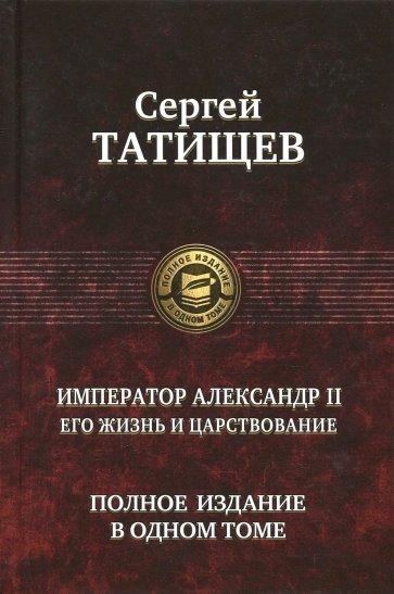 Император Александр II. Его жизнь и царствование. Полное издание в одном томе, Татищев Сергей Спиридонович