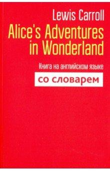 Купить Alice's Adventures in Wonderland. Книга на английском языке со словарем, Попурри, Художественная литература для детей на англ.яз.