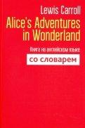 Alice's Adventures in Wonderland. Книга на английском языке со словарем