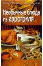 Необычные блюда из аэрогриля: более 200 оригинальных рецептов, Алешина Светлана
