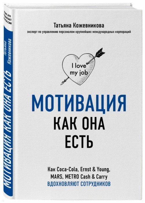 Иллюстрация 1 из 20 для Мотивация как она есть. Как Coca-Cola, Ernst&Young, MARS, METRO Cash&Carry вдохновляют сотрудников - Татьяна Кожевникова | Лабиринт - книги. Источник: Лабиринт