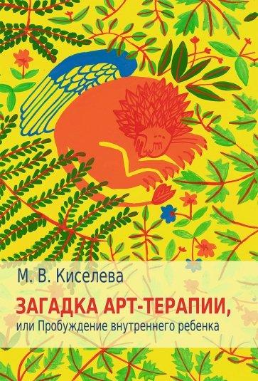 Загадка арт-терапии, или Пробуждение внутреннего ребенка, Киселева Марина Вячеславовна