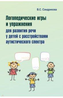Логопедические игры и упражнения для развития речи у детей с РАС (+ Карточки). Сандрикова Валентина Сергеевна