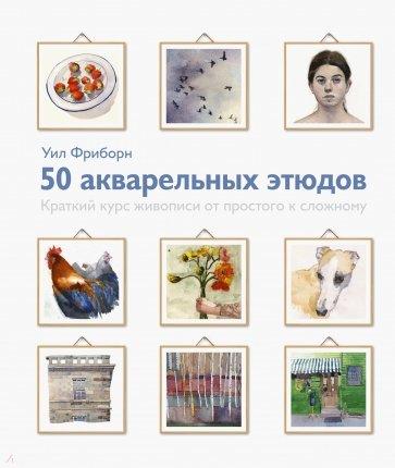 50 акварельных этюдов. Краткий курс живописи от простого к сложному, Уил Фриборн