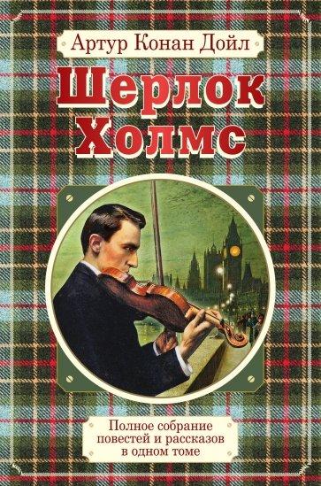 Полное собрание повестей и рассказов о Шерлоке Холмсе в одном томе, Дойл Артур Конан