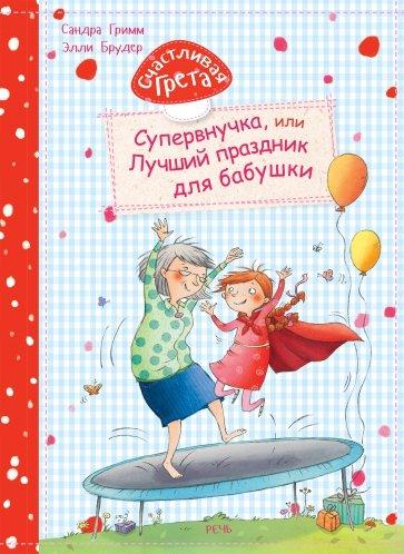 Счастливая Грета. Супервнучка, или Лучший праздник для бабушки, Гримм Сандра