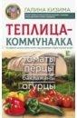 Кизима Галина Александровна Теплица-коммуналка. Как вырастить высокие урожаи томатов,перца,баклажанов и огурцов под одной крышей