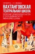 Вахтанговская театральная школа. Воспитание драматического актёра. Учебно-методическое пособие