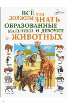 Купить Все, что должны знать образованные мальчики и девочки о животных, Аванта, Животный и растительный мир