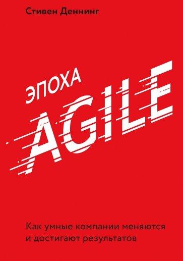 Эпоха Agile. Как умные компании меняются и достиг, Стивен Деннинг