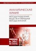 Аналитическая химия. Методы разделения веществ и гибридные методы анализа. Учебник