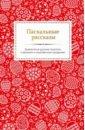 Обложка Пасхальные рассказы. Знаменитые русские писатели о великом и сокровенном празднике