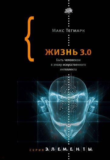 Жизнь 3.0. Быть человеком в эпоху искусственного интеллекта, Тегмарк Макс