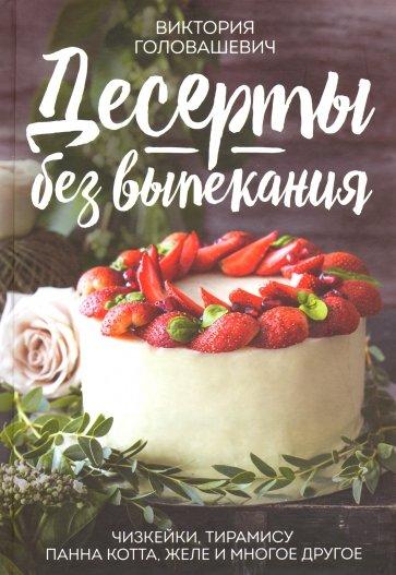 Десерты без выпекания: чизкейки, тирамису, панна, Головашевич В.