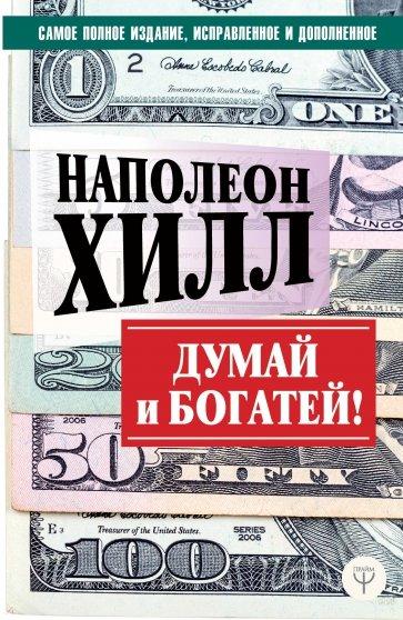 Думай и богатей! Самое полное издание, исправленное и дополненное, Хилл Наполеон