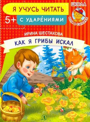Как я грибы искал, Шестакова Ирина Борисовна