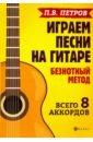 Петров Павел Владимирович Играем песни на гитаре. Безнотный метод. Всего 8 аккордов петров п играем песни на гитаре безнотный метод всего 8 аккордов