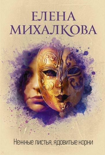 Нежные листья, ядовитые корни, Михалкова Елена Ивановна