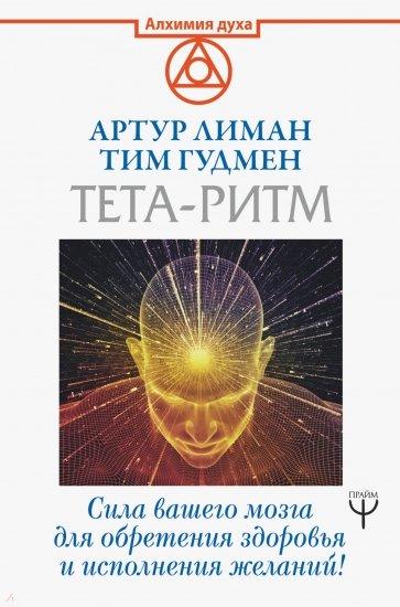 Тета-ритм. Сила вашего мозга для обретения здоровья и исполнения желаний!, Лиман Артур